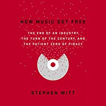 How Music Got Free: The End of an Industry, the Turn of the Century, and the Patient Zero of Piracy Audiobook by Stephen Witt Narrated by Stephen Witt