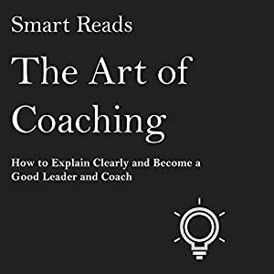The Art of Coaching: How to Explain Clearly and Become a Good Leader and Coach Hörbuch von  Smart Reads Gesprochen von: Dean Eby