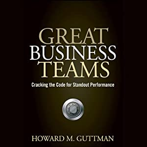 Great Business Teams: Cracking the Code for Standout Performance | [Howard M. Guttman]