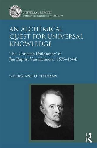 An Alchemical Quest for Universal Knowledge: The 'Christian Philosophy' of Jan Baptist Van Helmont (1579-1644) (Universal Reform: Studies in Intellectual History, 1550-1700)