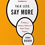 Talk Less, Say More: 3 Habits to Influence Others and Make Things Happen | Connie Dieken