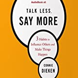 Talk Less, Say More: 3 Habits to Influence Others and Make Things Happen ~ Connie Dieken