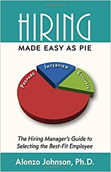Hiring Made Easy As PIE: The Hiring Manager's Guide To Selecting The Best-Fit Employee
