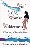 The Wolf, the Woman, the Wilderness: A True Story of Returning Home