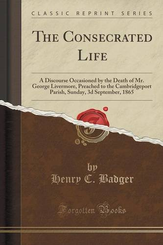 The Consecrated Life: A Discourse Occasioned by the Death of Mr. George Livermore, Preached to the Cambridgeport Parish, Sunday, 3d September, 1865 (Classic Reprint)