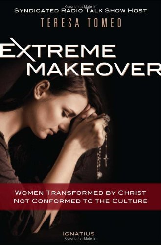 Extreme Makeover: Women Transformed by Christ, Not Conformed to the Culture, Teresa Tomeo