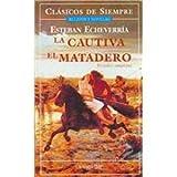 img - for La Cautiva, el Matadero / The Captive, The Slaughterhouse (Clasicos De Siempre / Always Classics) (Spanish Edition) book / textbook / text book