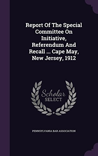 Report Of The Special Committee On Initiative, Referendum And Recall ... Cape May, New Jersey, 1912
