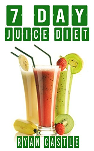 Juicing: 7 Day Juice Diet, Juicing for Health (Juicing Books, Juicing Recipes, Juicing Recipe Books, Juice Recipes, Juicing for Weight Loss) by Ryan Castle