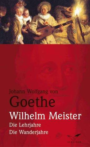 Johann Wolfgang von Goethe: Wilhelm Meisters Lehrjahre und Wanderjahre