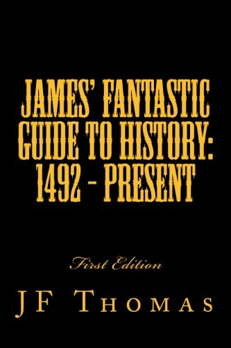 James' Fantastic Guide to History: 1492 - Present (Volume 1)