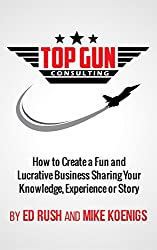 Top Gun Consulting: How to Create a Fun and Lucrative Business Sharing Your Knowledge, Experience or Story (English Edition)