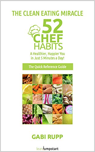 Clean Eating Miracle - 52 Chef Habits: The Quick Reference Guide: A Healthier, Happier You in Just 5 Minutes a Day! by Gabi Rupp