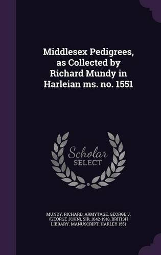 Middlesex Pedigrees, as Collected by Richard Mundy in Harleian ms. no. 1551