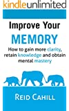 Improve Your Memory: How to gain more clarity, retain knowledge and obtain mental mastery (Master Your Memory Power Book 1)
