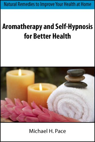 Aromatherapy and Self-Hypnosis for Better Health: Natural Remedies to Improve Your Health at Home