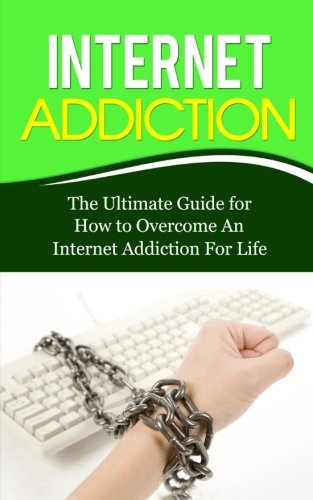 Internet Addiction: The Ultimate Guide for How to Overcome An Internet Addiction For Life (Gaming Addiction, Video Game, TV, RPG, Role-Playing, Treatment, Computer)