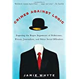Crimes Against Logic: Exposing the Bogus Arguments of Politicians, Priests, Journalists, and Other Serial Offenders ~ Jamie Whyte