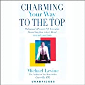 Charming Your Way to the Top: Hollywood's Premier P.R. Executive Shows You How to Get Ahead | [Michael Levine]