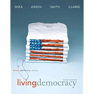 Living Democracy, Brief California Edition (3rd Edition) Daniel M. Shea, Joanne Connor Green, Christopher Smith and Milton Clarke