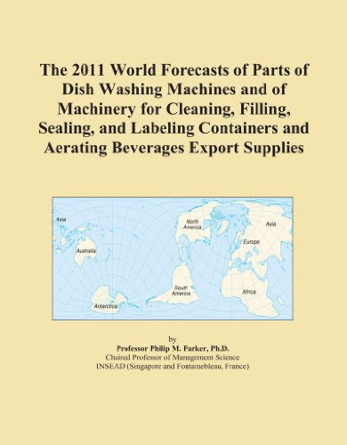 The 2011 World Forecasts of Parts of Dish Washing Machines and of Machinery for Cleaning, Filling, Sealing, and Labeling Containers and Aerating Beverages Export Supplies