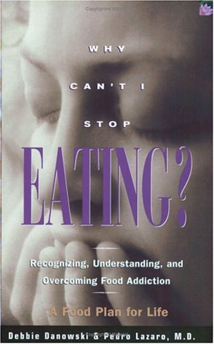 Why Cant I Stop Eating? : Recognizing, Understanding, and Overcoming Food Addiction, DEBBIE DANOWSKI, PEDRO LAZARO
