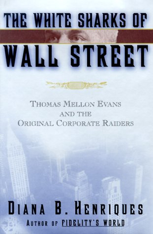 White Sharks of Wall Street : Thomas Mellon Evans and the Original Corporate Raiders, DIANA B. HENRIQUES