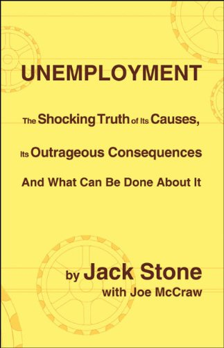 Unemployment: The Shocking Truth of Its Causes, Its Outrageous Consequences And What Can Be             Done About It