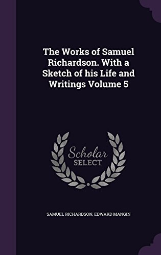 The Works of Samuel Richardson. With a Sketch of his Life and Writings Volume 5