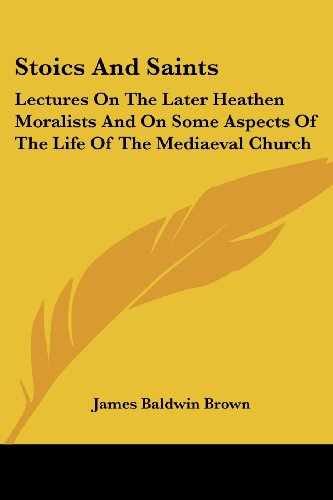 Stoics and Saints: Lectures on the Later Heathen Moralists and on Some Aspects of the Life of the Mediaeval Church