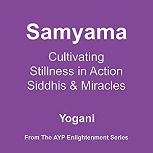 Samyama: Cultivating Stillness in Action, Siddhis and Miracles | [ Yogani]
