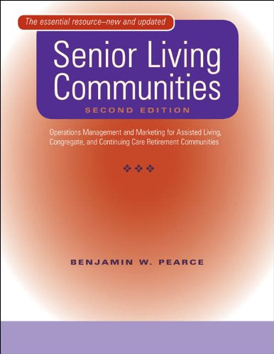 Benjamin W. Pearce - Senior Living Communities: Operations Management and Marketing for Assisted Living, Congregate, and Continuing Care Retirement C