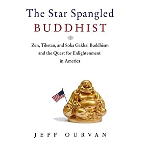 Star-Spangled Buddhist: Zen, Tibetan, and Soka Gakkai Buddhism and the Quest for Enlightenment in America | [Jeff Ourvan]