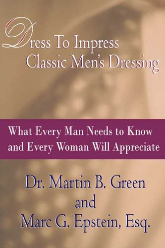 Dress To Impress Classic Men's Dressing: What Every Man Needs to Know and Every Woman Will Appreciate