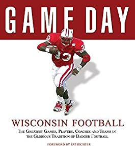 Game Day Wisconsin Football: The Greatest Games, Players, Coaches, and Teams in the Glorious Tradition of Badger Football Foreword by Pat Richter