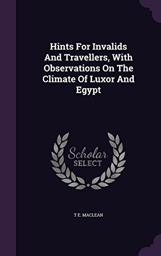 Hints For Invalids And Travellers, With Observations On The Climate Of Luxor And Egypt