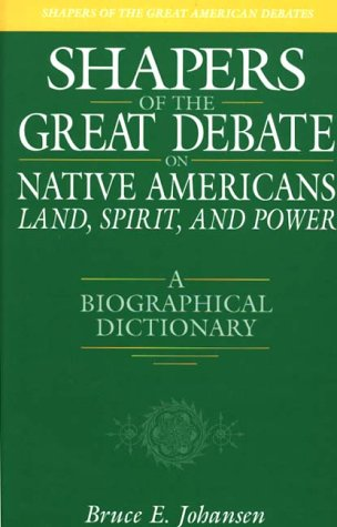 Shapers of the Great Debate on Native Americans--Land, Spirit, and Power: A Biographical Dictionary (Shapers of the Great American Debates)