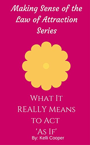 What It REALLY Means to Act 'As If' (Making Sense of the Law of Attraction Series Book 3), by Kelli Cooper