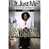 Is It Just Me?: Or is it nuts out there? ~ Whoopi Goldberg