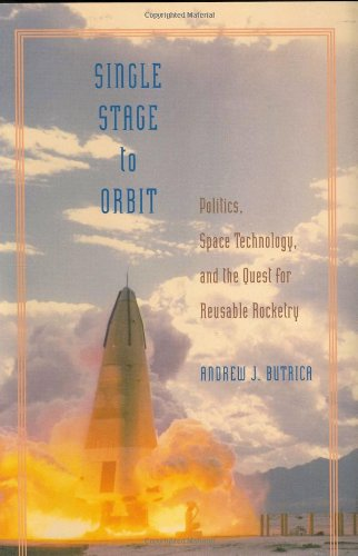 Single Stage to Orbit: Politics, Space Technology, and the Quest for Reusable Rocketry (New Series in NASA History)