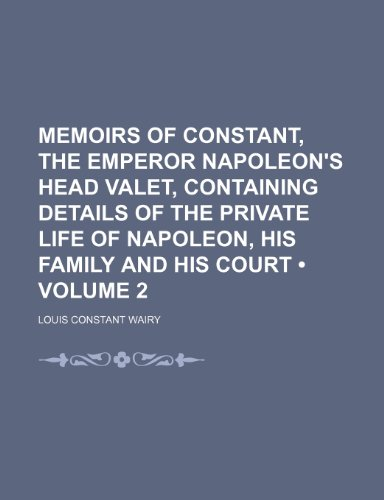 Memoirs of Constant, the Emperor Napoleon's Head Valet, Containing Details of the Private Life of Napoleon, His Family and His Court (Volume 2)