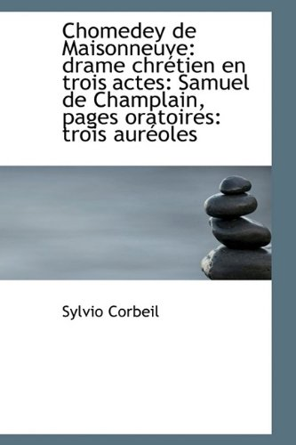 Chomedey de Maisonneuve: drame chrétien en trois actes: Samuel de Champlain, pages oratoires: trois