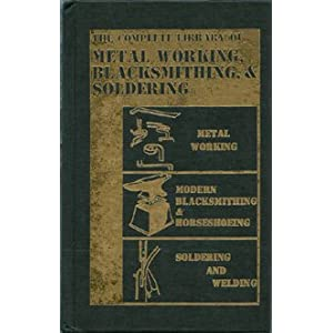 The Complete Library of Metal Working, Blacksmithing, & Soldering (3 books in 1: Metalworking / Modern Blacksmithing & Horseshoeing / Soldering and Welding)