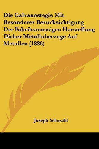 Die Galvanostegie Mit Besonderer Berucksichtigung Der Fabriksmassigen Herstellung Dicker Metalluberzuge Auf Metallen (1886)