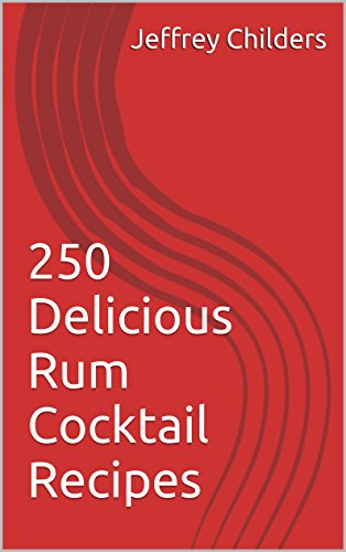 250 Delicious Rum Cocktail Recipes by Jeffrey Childers