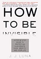 How to Be Invisible: A Step-By-Step Guide To Protecting Your Assets, Your Identity, And Your Life