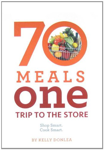 70 Meals, One Trip to the Store: Shop Smart. Cook Smart. by Kelly Donlea