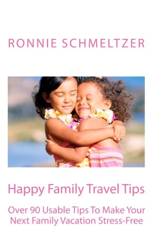 Happy Family Travel Tips: Over 90 Usable Tips To Make Your Next Family Vacation Stress-Free