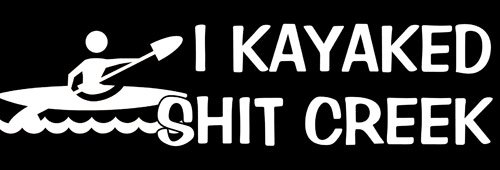 BLACK I Kayaked Shit Creek Bumper Sticker (kayak canoe)