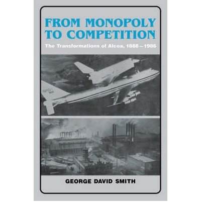 from-monopoly-to-competition-the-transformations-of-alcoa-1888-1986-author-george-david-smith-dec-20